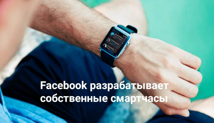 Facebook разрабатывает умные часы с Android, которые вы точно захотите купить
